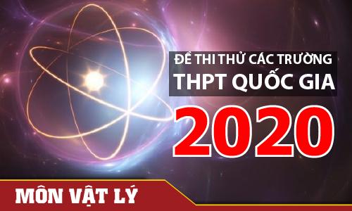 Đề thi thử môn Vật lý các trường 2020